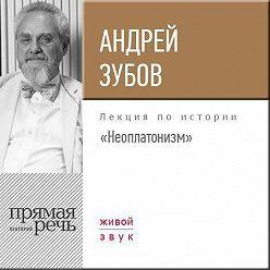 Андрей Зубов - Лекция «Неоплатонизм»