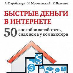 Николай Мрочковский - Быстрые деньги в Интернете. 50 способов заработать, сидя дома у компьютера