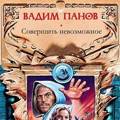 Вадим Панов - Совершить невозможное