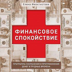 Елена Феоктистова - Финансовое спокойствие. Программа сохранения и приумножения денег в трудные времена