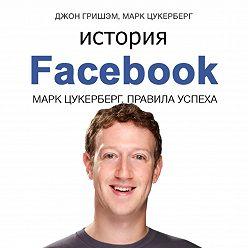 Джон Гришэм - История Facebook. Марк Цукерберг. Правила успеха