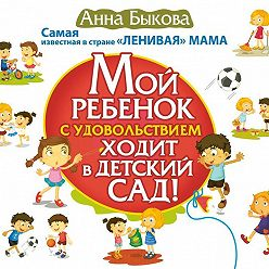 Анна Быкова - Мой ребенок с удовольствием ходит в детский сад!