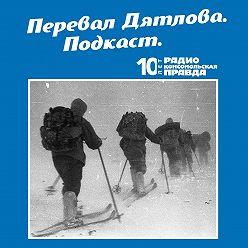 Радио «Комсомольская правда» - Трагедия на перевале Дятлова: 64 версии загадочной гибели туристов в 1959 году. Часть 75 и 76