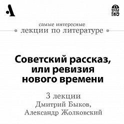 Дмитрий Быков - Советский рассказ, или ревизия нового времени (Лекции Arzamas)