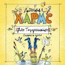 Даниил Хармс - Иван Топорышкин. Стихи и проза Даниила Хармса
