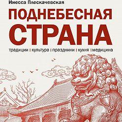 Инесса Плескачевская - Поднебесная страна/ Традиции, культура, праздники, кухня, медицина