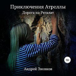 Андрей Звонков - Приключения Атреллы. Дорога на Регалат