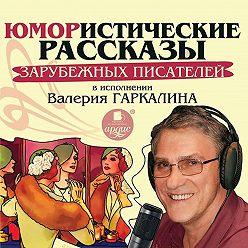 Сборник - Юмористические рассказы зарубежных писателей в исполнении Валерия Гаркалина