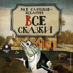Михаил Салтыков-Щедрин - Все сказки