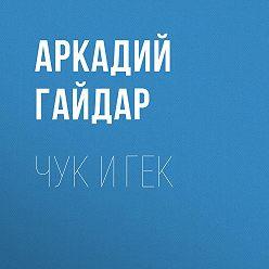 Аркадий Гайдар - Чук и Гек