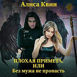 Алиса Квин - Плохая примета, или Без мужа не пропасть