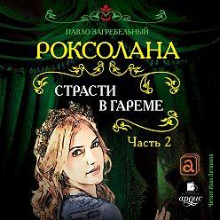 Павел Загребельный - Роксолана. Страсти в гареме. Часть 2