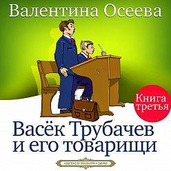 Валентина Осеева - Васек Трубачев и его товарищи. Книга третья