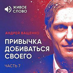 Андрей Ващенко - Привычка добиваться своего. Часть 7