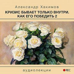 Александр Хакимов - Кризис бывает только внутри. Как его победить 2