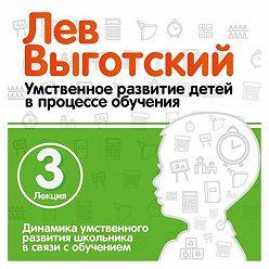 Лев Выготский (Выгодский) - Лекция 3 «Динамика умственного развития школьника в связи с обучением»
