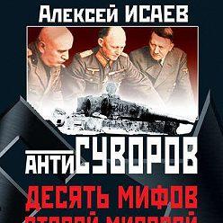 Алексей Исаев - Антисуворов. Десять мифов Второй мировой