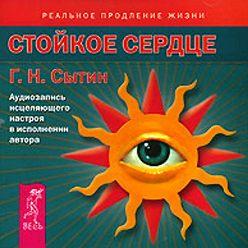 Георгий Сытин - Стойкое сердце. Аудиозапись исцеляющего настроя