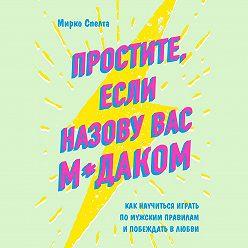 Мирко Спелта - Простите, если назову вас м*даком. Как научиться играть по мужским правилам и побеждать в любви