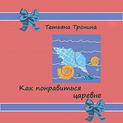 Татьяна Тронина - Как понравиться царевне?