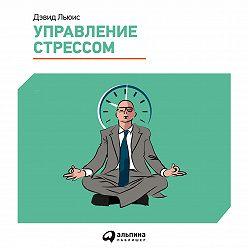 Дэвид Льюис - Управление стрессом. Как найти дополнительные 10 часов в неделю