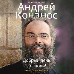 архимандрит Андрей Конанос - Добрый день, Господи! Книга о радостной вере