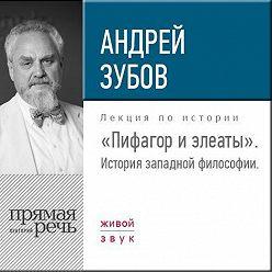 Андрей Зубов - Лекция «Пифагор и элеаты»