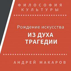 Андрей Макаров - Рождение искусства из духа трагедии: Древняя Греция