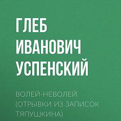 Глеб Успенский - Волей-неволей (Отрывки из записок Тяпушкина)