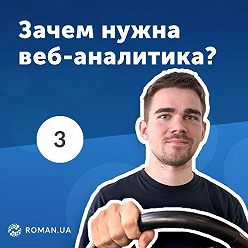 Роман Рыбальченко - 3. Для чего нужна веб-аналитика? Data-driven подход для бизнеса