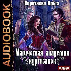 Ольга Коротаева - Магическая академия куртизанок
