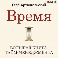 Глеб Архангельский - Время. Большая книга тайм-менеджмента