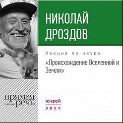 Николай Дроздов - Лекция «Происхождение Вселенной и Земли»