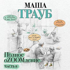 Маша Трауб - Полное оZOOMление. Часть 8