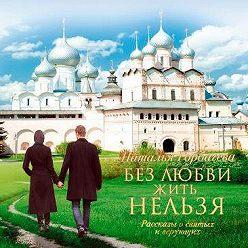 Наталья Горбачева - Без любви жить нельзя. Рассказы о святых и верующих