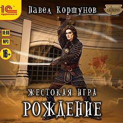 Павел Коршунов - Жестокая игра. Рождение