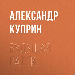 Александр Куприн - Будущая Патти