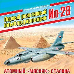 Николай Якубович - Первый реактивный бомбардировщик Ил-28. Атомный «мясник» Сталина