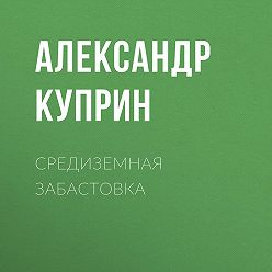 Александр Куприн - Средиземная забастовка