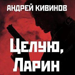 Андрей Кивинов - Целую, Ларин