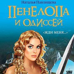 Наталья Павлищева - Пенелопа и Одиссей. «Жди меня…»