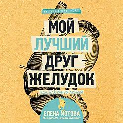 Елена Мотова - Мой лучший друг – желудок. Еда для умных людей