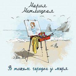 Мария Метлицкая - В тихом городке у моря