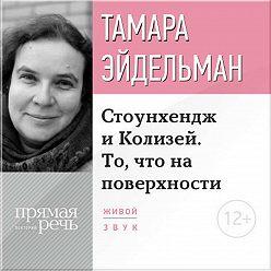 Тамара Эйдельман - Лекция «Стоунхендж и Колизей. То, что на поверхности»
