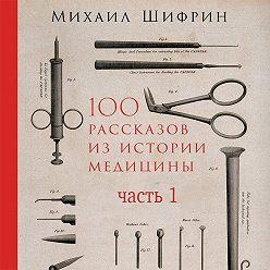 Михаил Шифрин - 100 рассказов из истории медицины. Часть 1 (рассказы с 1 по 50)