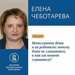 Елена Чеботарева - Непослушные дети и их родители: почему дети не слушаются, и как им помочь слушаться?