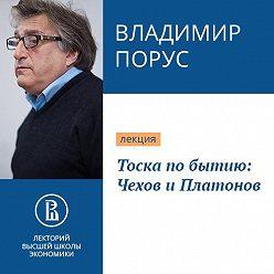 Владимир Порус - Тоска по бытию: Чехов и Платонов