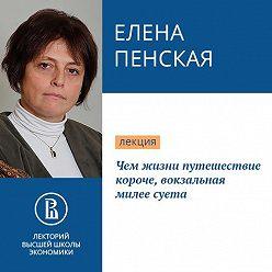 Елена Пенская - Чем жизни путешествие короче, вокзальная милее суета
