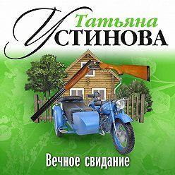 Татьяна Устинова - Вечное свидание