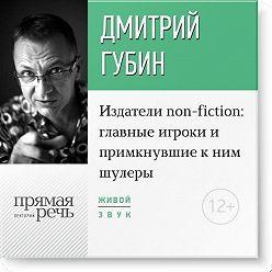 Дмитрий Губин - Лекция «Издатели non-fiction: главные игроки и примкнувшие к ним шулеры»